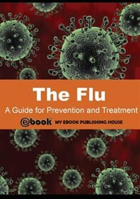 The Flu: A Guide for Prevention and Treatment by My Ebook Publishing House