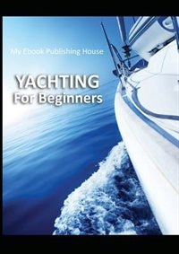 Yachting For Beginners by My Ebook Publishing House