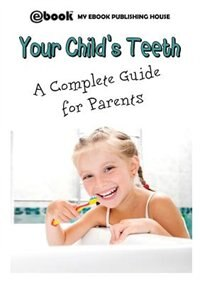 Your Child's Teeth - A Complete Guide for Parents by My Ebook Publishing House