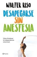 Desapegarse Sin Anestesia: Como Fortalece La Independencia Emocional