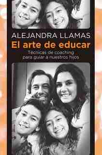 El Arte De Educar / Coaching Techniques To Guide Our Kids by Alejandra Llamas