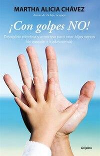 ¡Con golpes no! - Disciplina efectiva y amorosa para criar hijos sanos