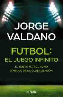 Fútbol El Juego Infinito: El Nuevo Fútbol Como Símbolo De La Globalización /  Football Infinite Game: The New Football As A Symbol Of Globalization by Jorge Valdano