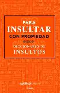 Para Insultar Con Propiedad. Diccionario De Insultos / How To Insult With Meanin G.dictionary Of Insults by Algarabia