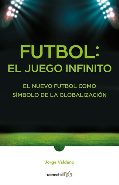 Fútbol: El Juego Infinito / Football Infinite Game: The New Football As A Symbol Of Globalization by Jorge Valdano