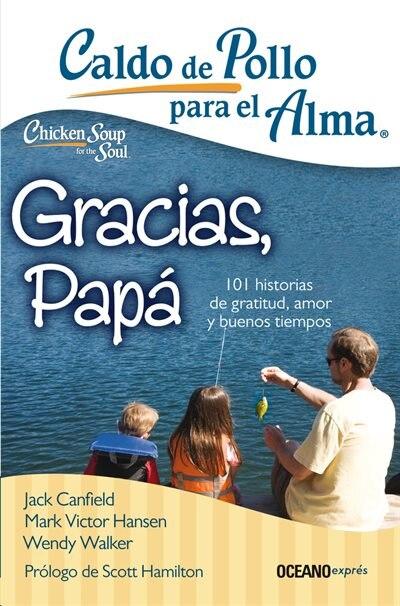 Caldo De Pollo Para El Alma: Gracias, Papá: 101 Historias De Gratitud, Amor Y Buenos Tiempos by Jack Canfield