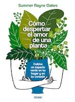 Cómo Despertar El Amor De Una Planta: Cultiva Un Espacio Verde En Tu Hogar Y En Tu Corazón