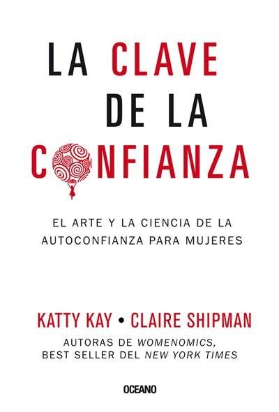 La Clave De La Confianza: El Arte Y La Ciencia De La Autoconfianza Para Mujeres by Katty Kay