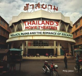 Thailand's Movie Theatres: Relics, Ruins And The Romance Of Escape by Philip Jablon
