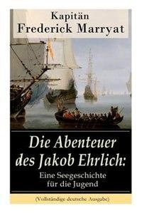 Die Abenteuer des Jakob Ehrlich: Eine Seegeschichte für die Jugend: Ein fesselnder Seeroman by Frederick Kapitän Marryat