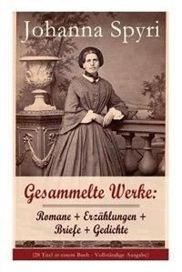 Gesammelte Werke: Romane + Erzählungen + Briefe + Gedichte (Band 1/2): 28 Titel: Heidi; Heimatlos; In sicherer Hut; E by JOHANNA SPYRI