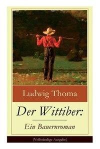 Der Wittiber: Ein Bauernroman: Unsentimentale Schilderungen agrarischen Lebens by Ludwig Thoma