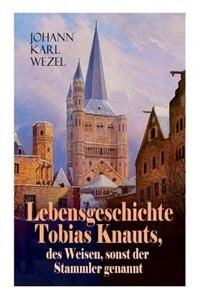 Lebensgeschichte Tobias Knauts, des Weisen, sonst der Stammler genannt: Satirischer Roman: Ein Klassiker des 18. Jahrhundert by Johann Karl Wezel