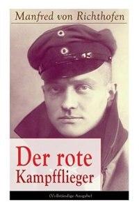 Der rote Kampfflieger: Autobiografie des weltweit bekanntesten Jagdfliegers by Manfred Von Richthofen