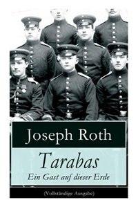 Tarabas - Ein Gast auf dieser Erde: Rastloses Leben von Oberst Nikolaus Tarabas (Historischer Roman - Erster Weltkrieg) by Joseph Roth