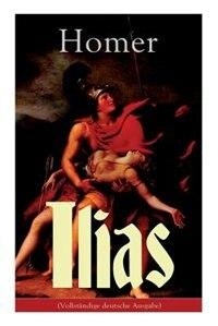 Ilias: Deutsche Ausgabe - Klassiker der griechischen Literatur und das früheste Zeugnis der abendländische