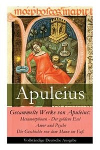 Gesammelte Werke von Apuleius: Metamorphosen - Der goldene Esel + Amor und Psyche + Die Geschichte von dem Mann im Faß