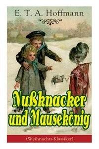 Nußknacker und Mausekönig (Weihnachts-Klassiker): Ein spannendes Kunstmärchen von dem Meister der schwarzen Romantik by E. T. A. Hoffmann
