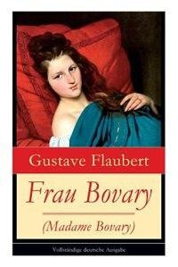 Frau Bovary (Madame Bovary): Emma Bovary, eine der faszinierendsten Frauen der Weltliteratur