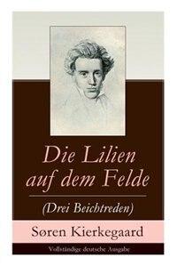 Die Lilien auf dem Felde (Drei Beichtreden) by Søren Kierkegaard