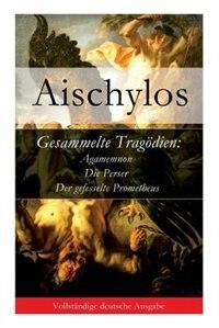 Gesammelte Tragödien: Agamemnon + Die Perser + Der gefesselte Prometheus by Aischylos