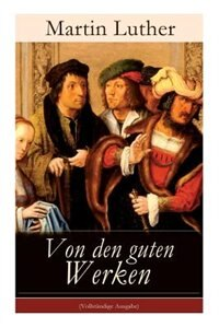 Von den guten Werken: Die 10 Gebote in Briefform an Johann, Herzog von Sachsen by Martin Luther