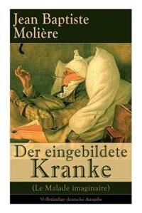 Der eingebildete Kranke (Le Malade imaginaire): Eine der größten Komödien der Weltliteratur by Jean Baptiste Molière