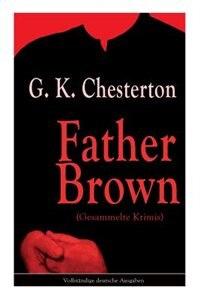 Father Brown (Gesammelte Krimis): Priester und Detektiv: Der geheime Garten + Das Verhängnis der Darnaways + Das blaue Kreuz + Die dr