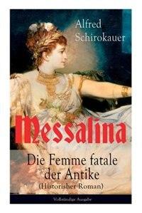 Messalina - Die Femme fatale der Antike (Historisher Roman): Die skandalumwitterte Gemahlin des römischen Kaisers Claudius - die den von ihr begehrten Männern V