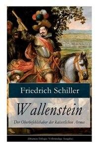 Wallenstein - Der Oberbefehlshaber der kaiserlichen Armee: Dramen-Trilogie