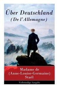 Über Deutschland (De l'Allemagne) by Madame (Anne-Louise-Germaine) de Staël