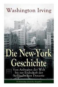 Die New-York Geschichte: Von Anbeginn der Welt bis zur Endschaft der holländischen Dynastie by Washington Irving