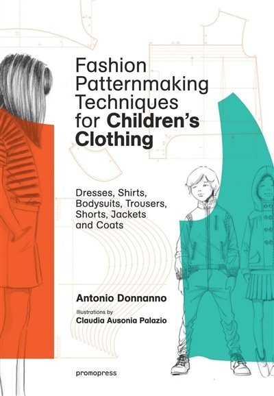 Fashion Patternmaking Techniques For Children's Clothing: Dresses, Shirts, Bodysuits, Trousers, Jackets And Coats by Antonio Donnanno