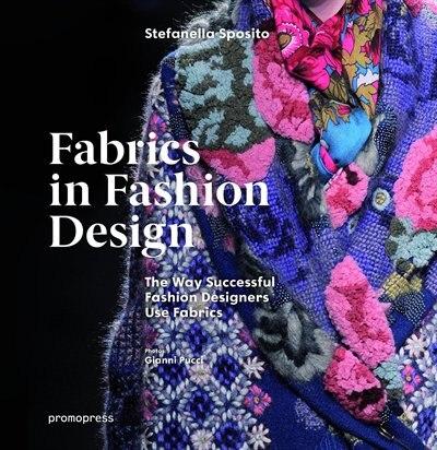 Fabrics In Fashion Design: The Way Successful Fashion Designers Use Fabrics by Stefanella Sposito