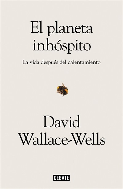 El Planeta Inhóspito: La Vida Después Del Calentamiento / The Uninhabitable Earth: Life After Warming by David Wallace-wells