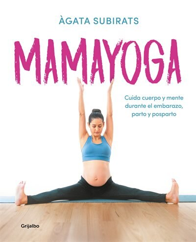 Mamayoga: Cuida Cuerpo Y Mente Durante El Embarazo, Parto Y Posparto / Momyoga: Take Care Of Mind And Body Through Pregnancy, Birth, And Postpartum by Agata Subirats