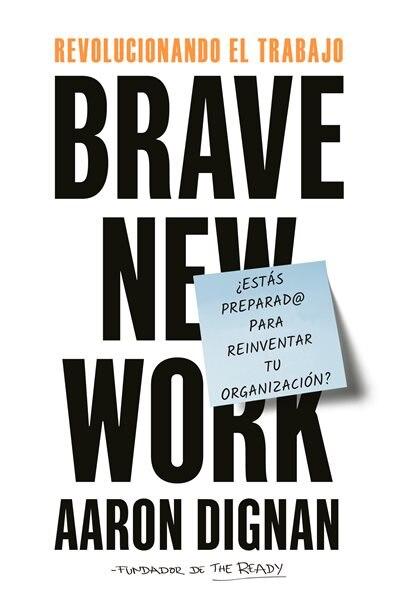 Revolucionando El Trabajo: Brave New Work by Aaron Dignan