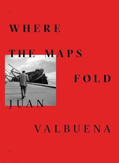 Juan Valbuena: Where The Maps Fold by Juan Valbuena