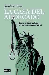 La Casa Del Ahorcado: Cómo El Tabú Asfixia La Democracia Occidental / The Hanged  Man's House: How Taboo Suffocates Western Democracy by Juan Soto Ivars