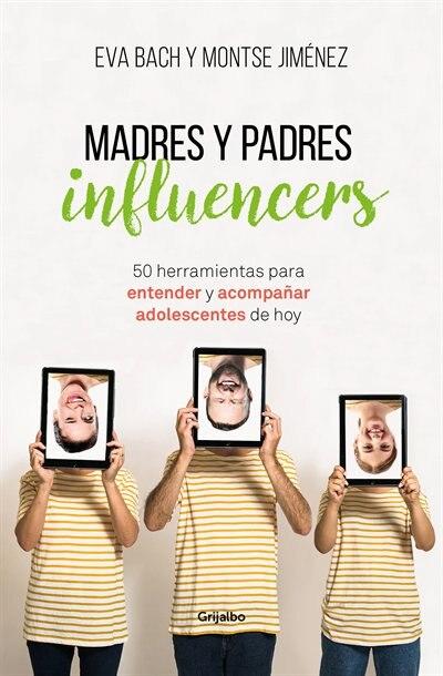 Madres Y Padres Influencers: 50 Herramientas Para Entender Y Acompañar Adolescentes De Hoy / Influencer Moms And Dads by Eva Bach