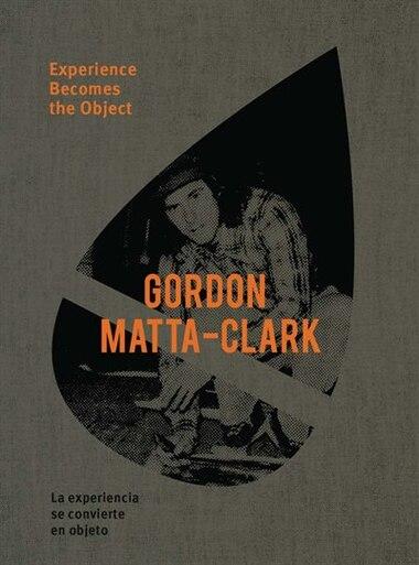 Gordon Matta-Clark: Experience Becomes the Object by Gordon Matta-clark
