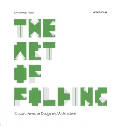 The Art of Folding: Creative Forms in Design and Architecture by Jean-Charles Trebbi