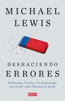 Deshaciendo errores / The Undoing Project: A Friendship That Changed Our Minds: Kahneman, Tversky y…