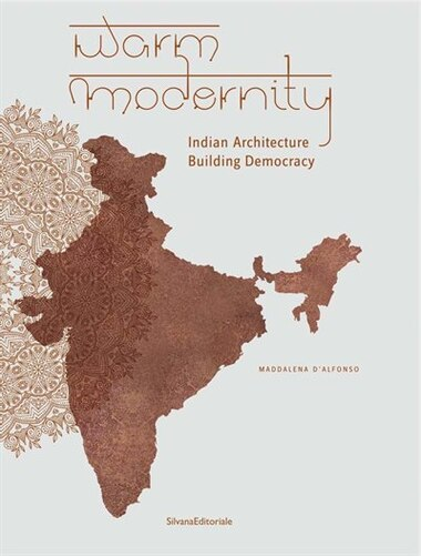 Warm Modernity: Indian Architecture Building Democracy by Maddalena D'alfonso