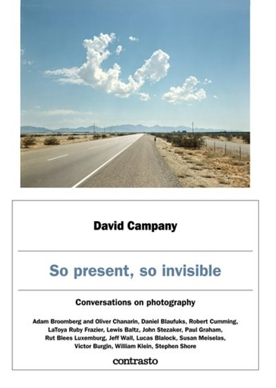 So Present, So Invisible: Conversations On Photography by David Campany