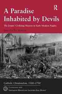 A Paradise Inhabited By Devils: The Jesuits' Civilizing Mission In Early Modern Naples by Jennifer D. Selwyn