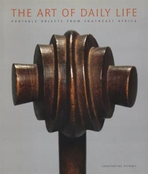 The Art Of Daily Life: Portable Objects From Southeast Africa by Constantine Petridis