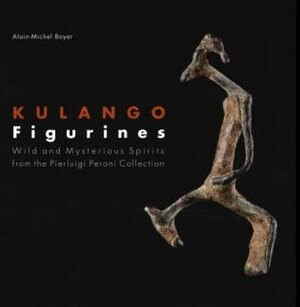 Kulango Figurines: Wild And Mysterious Spirits From The Collection Of Pierluigi Peroni by Alain-michel Boyer