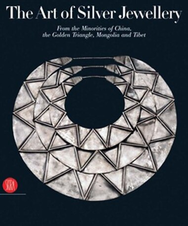 The Art Of Silver Jewellery: From the Minorities of China, The Golden Triangle, Mongolia and Tibet by René Van der Star
