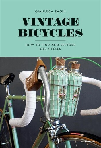 Vintage Bicycles: How To Find And Restore Old Cycles by Gianluca Zaghi